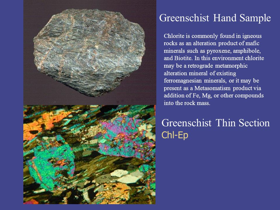 Greenschist Hand Sample Greenschist Thin Section Chl-Ep Chlorite is commonly found in igneous rocks as an alteration product of mafic minerals such as