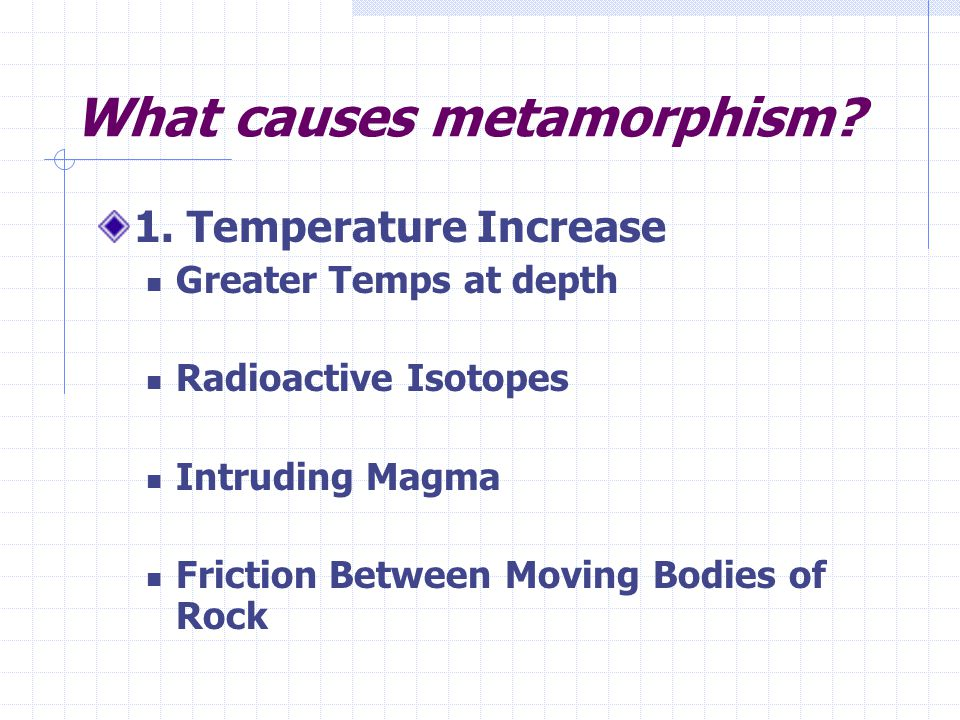 What causes metamorphism? 1. Temperature Increase Greater Temps at depth Radioactive Isotopes Intruding Magma Friction Between Moving Bodies of Rock