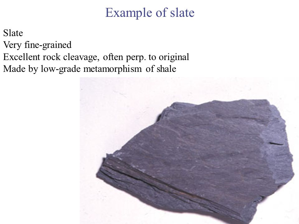 Example of slate Slate Very fine-grained Excellent rock cleavage, often perp. to original Made by low-grade metamorphism of shale