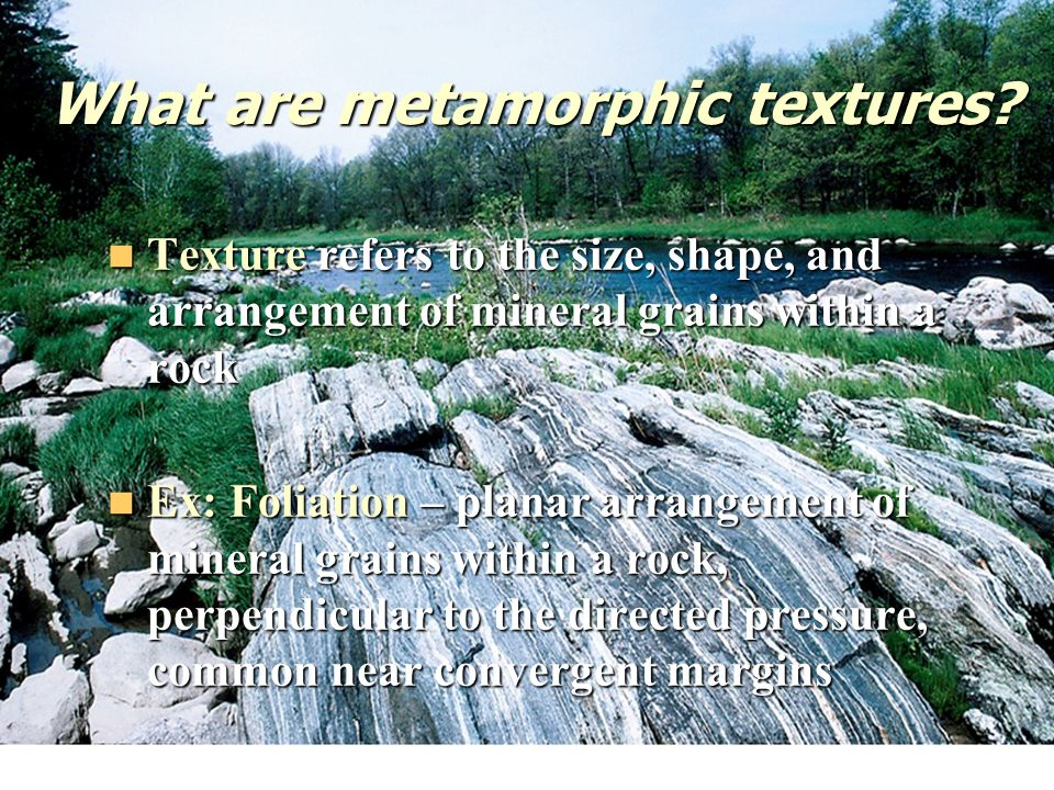 What are metamorphic textures? Texture refers to the size, shape, and arrangement of mineral grains within a rock Texture refers to the size, shape, a
