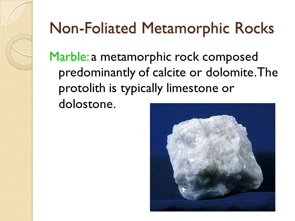Non-Foliated Metamorphic Rocks Marble: a metamorphic rock composed predominantly of calcite or dolomite. The protolith is typically limestone or dolos