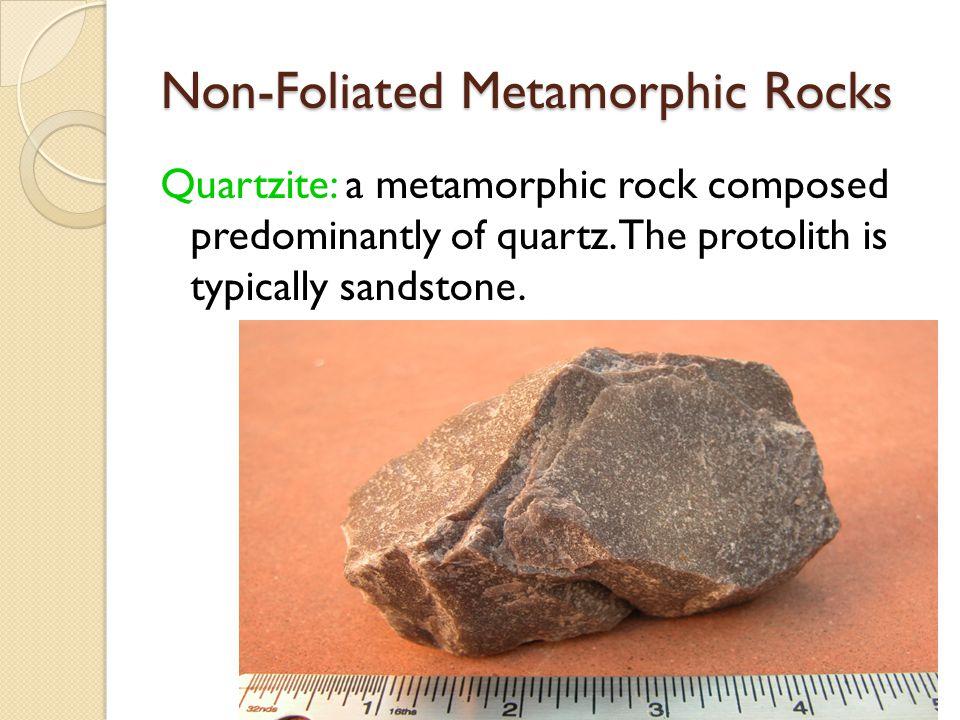 Non-Foliated Metamorphic Rocks Quartzite: a metamorphic rock composed predominantly of quartz.