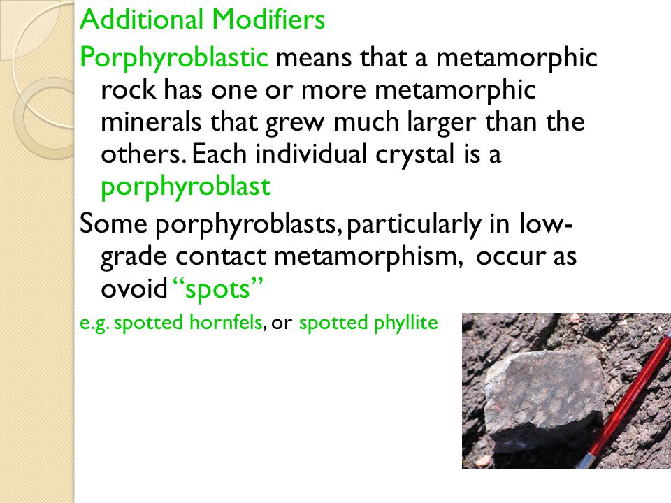 Additional Modifiers Porphyroblastic means that a metamorphic rock has one or more metamorphic minerals that grew much larger than the others. Each in