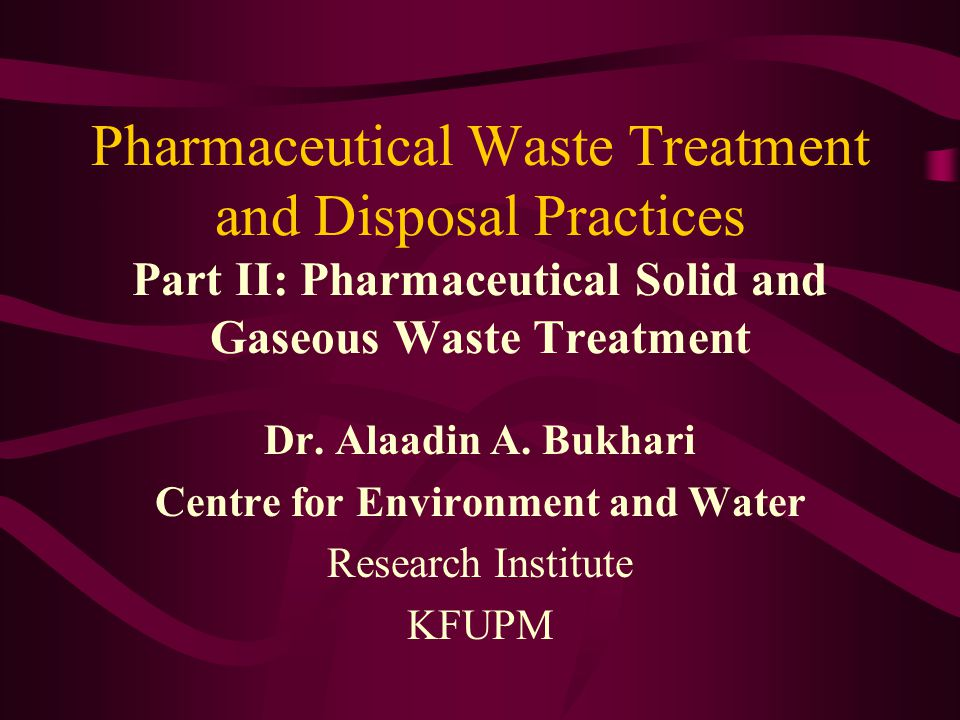 Pharmaceutical Waste Treatment and Disposal Practices Part II: Pharmaceutical Solid and Gaseous Waste Treatment Dr. Alaadin A. Bukhari Centre for Envi