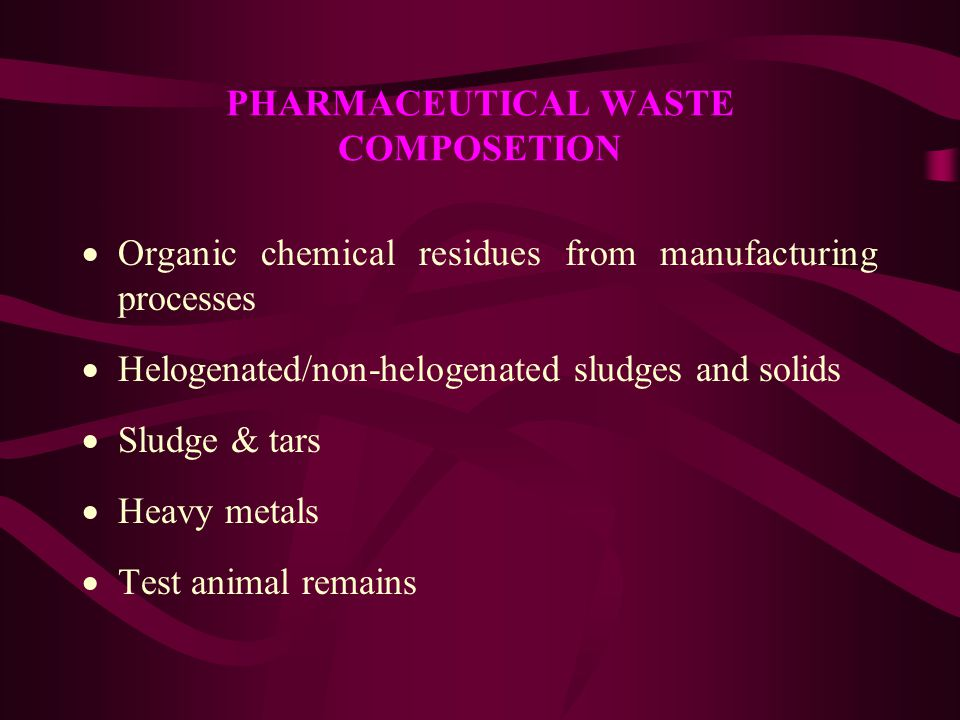 PHARMACEUTICAL WASTE COMPOSETION  Organic chemical residues from manufacturing processes  Helogenated/non-helogenated sludges and solids  Sludge &
