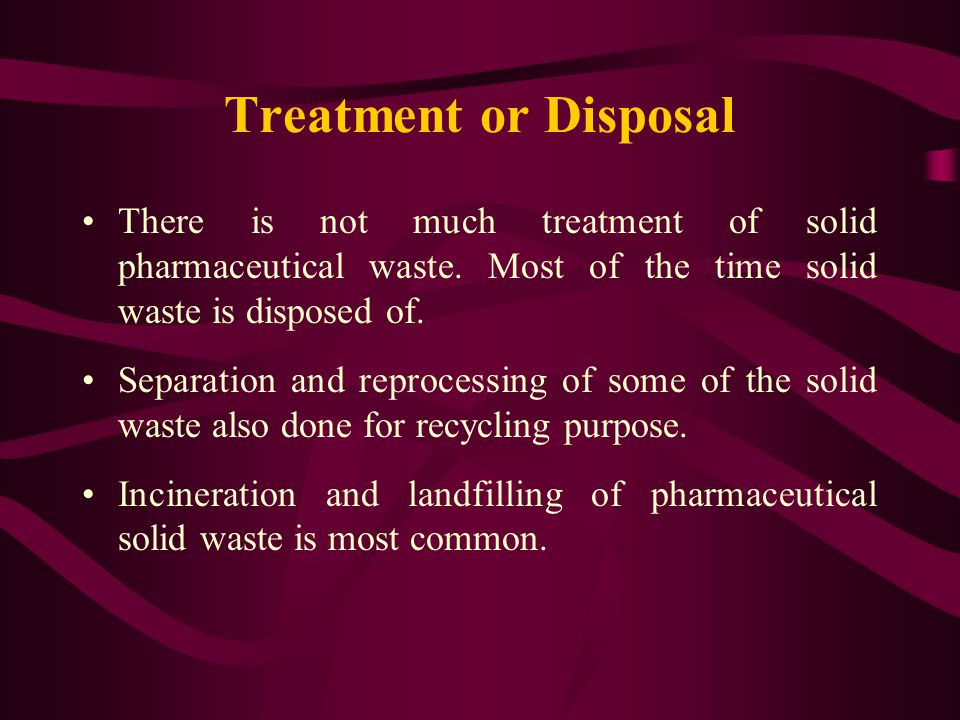 Treatment or Disposal There is not much treatment of solid pharmaceutical waste. Most of the time solid waste is disposed of. Separation and reprocess