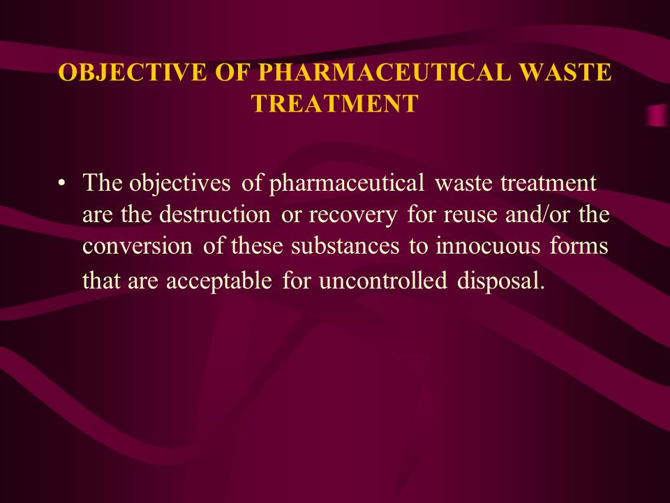 OBJECTIVE OF PHARMACEUTICAL WASTE TREATMENT The objectives of pharmaceutical waste treatment are the destruction or recovery for reuse and/or the conv