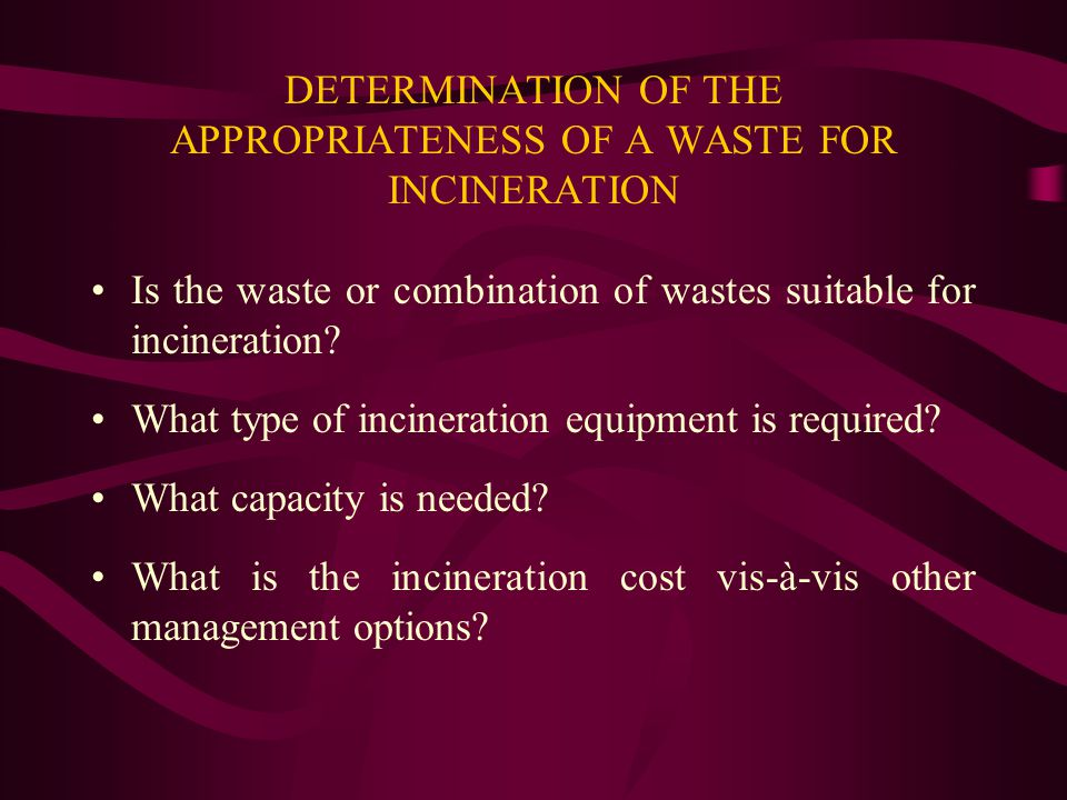 DETERMINATION OF THE APPROPRIATENESS OF A WASTE FOR INCINERATION Is the waste or combination of wastes suitable for incineration? What type of inciner
