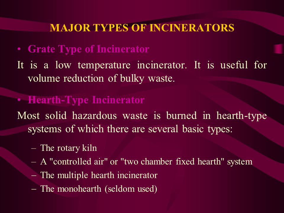 MAJOR TYPES OF INCINERATORS Grate Type of Incinerator It is a low temperature incinerator. It is useful for volume reduction of bulky waste. Hearth-Ty