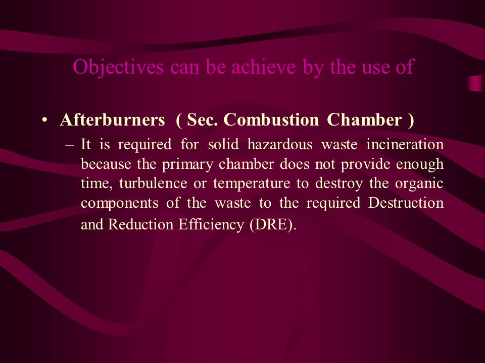 Objectives can be achieve by the use of Afterburners ( Sec. Combustion Chamber ) –It is required for solid hazardous waste incineration because the pr