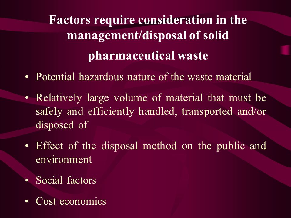 Factors require consideration in the management/disposal of solid pharmaceutical waste Potential hazardous nature of the waste material Relatively large volume of material that must be safely and efficiently handled, transported and/or disposed of Effect of the disposal method on the public and environment Social factors Cost economics