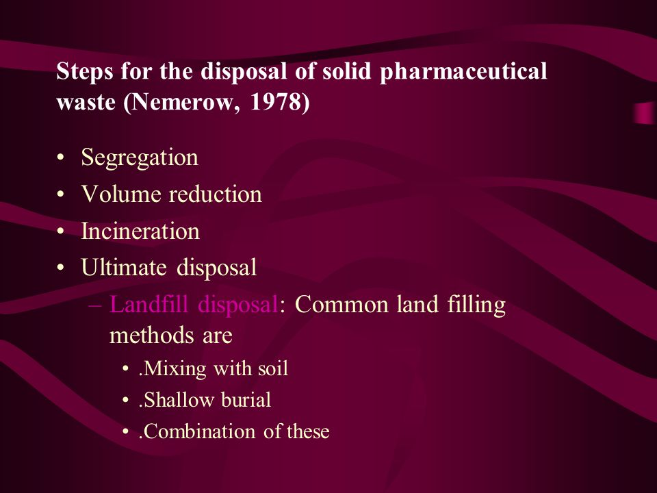 Steps for the disposal of solid pharmaceutical waste (Nemerow, 1978) Segregation Volume reduction Incineration Ultimate disposal –Landfill disposal: Common land filling methods are.Mixing with soil.Shallow burial.Combination of these