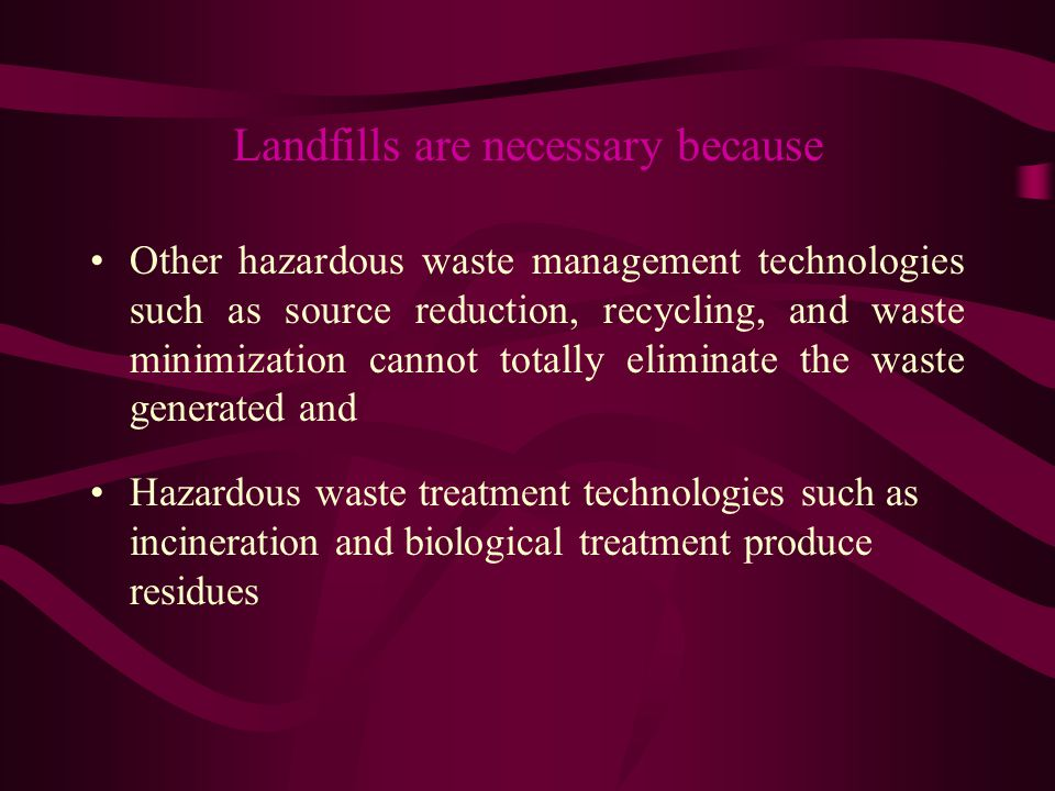 Landfills are necessary because Other hazardous waste management technologies such as source reduction, recycling, and waste minimization cannot total