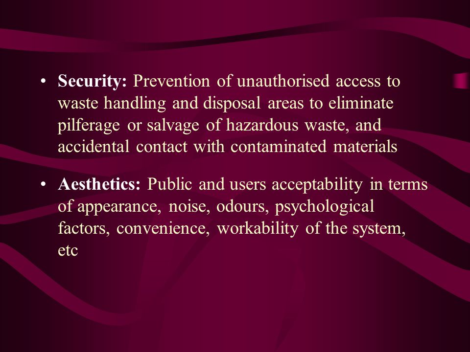 Security: Prevention of unauthorised access to waste handling and disposal areas to eliminate pilferage or salvage of hazardous waste, and accidental contact with contaminated materials Aesthetics: Public and users acceptability in terms of appearance, noise, odours, psychological factors, convenience, workability of the system, etc