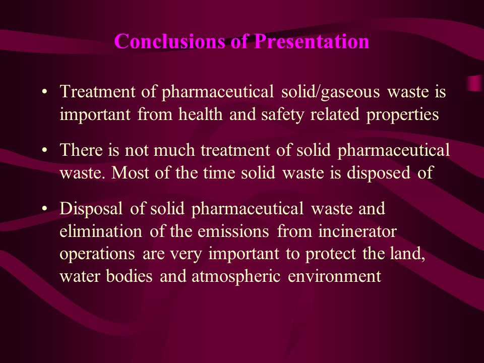 Conclusions of Presentation Treatment of pharmaceutical solid/gaseous waste is important from health and safety related properties There is not much t