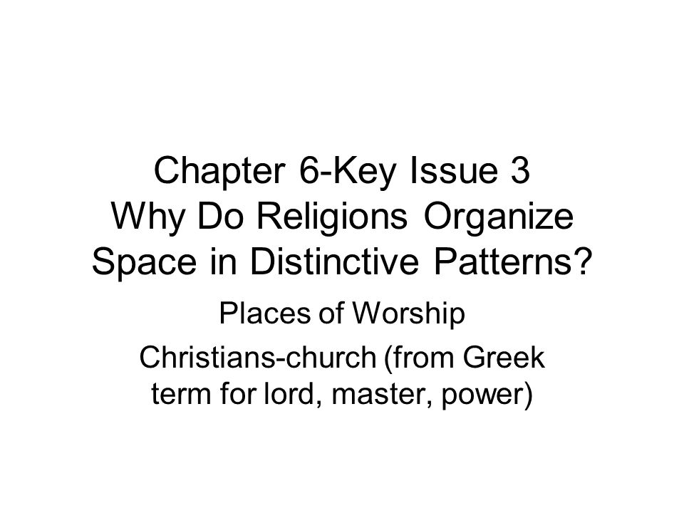 Chapter 6-Key Issue 3 Why Do Religions Organize Space in Distinctive Patterns? Places of Worship Christians-church (from Greek term for lord, master,