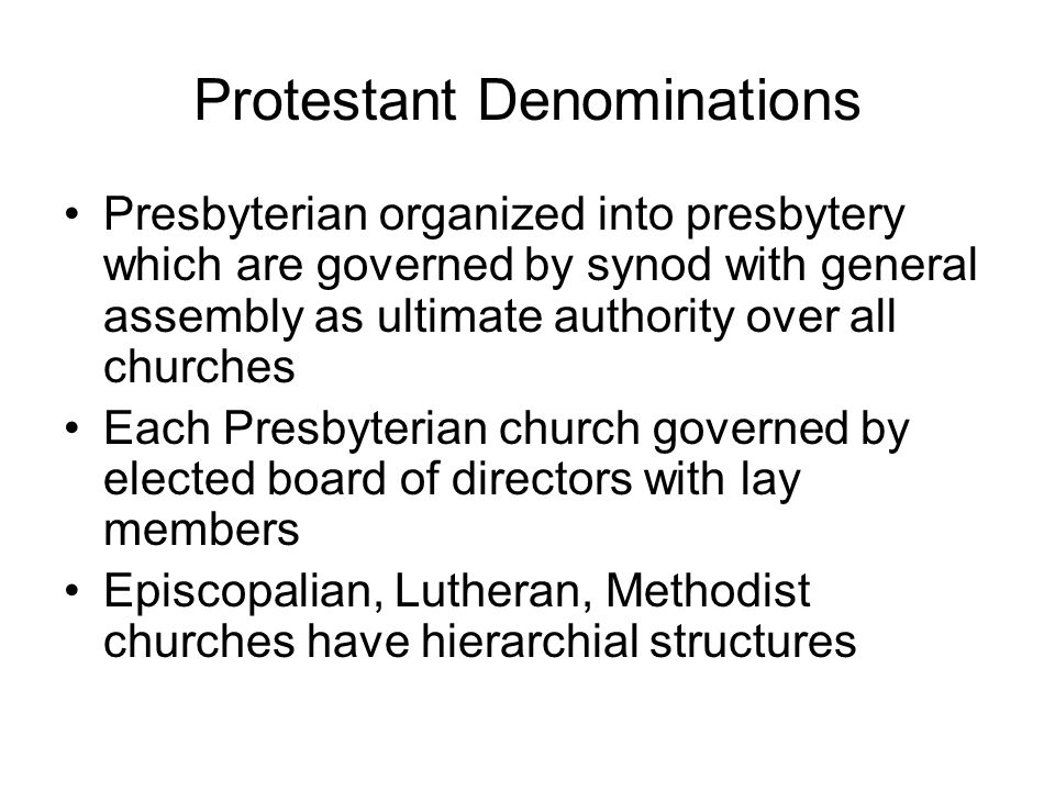Protestant Denominations Presbyterian organized into presbytery which are governed by synod with general assembly as ultimate authority over all churc