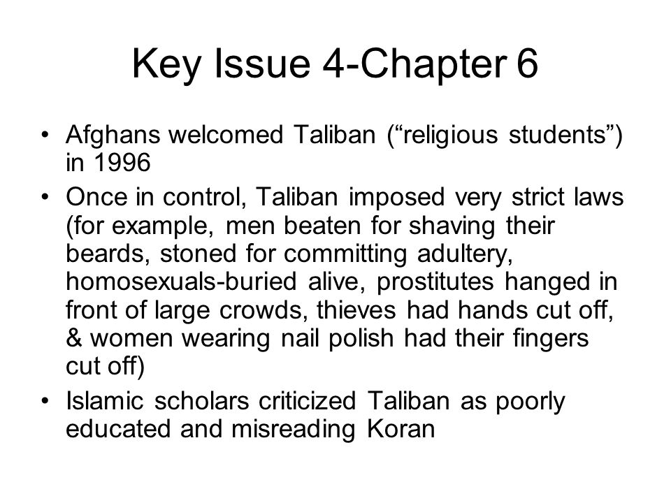 """Key Issue 4-Chapter 6 Afghans welcomed Taliban (""""religious students"""") in 1996 Once in control, Taliban imposed very strict laws (for example, men beat"""
