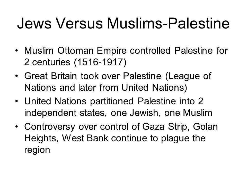 Jews Versus Muslims-Palestine Muslim Ottoman Empire controlled Palestine for 2 centuries (1516-1917) Great Britain took over Palestine (League of Nati
