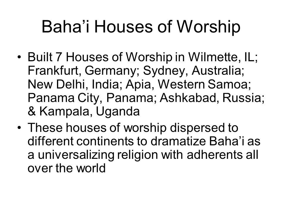 Baha'i Houses of Worship Built 7 Houses of Worship in Wilmette, IL; Frankfurt, Germany; Sydney, Australia; New Delhi, India; Apia, Western Samoa; Pana