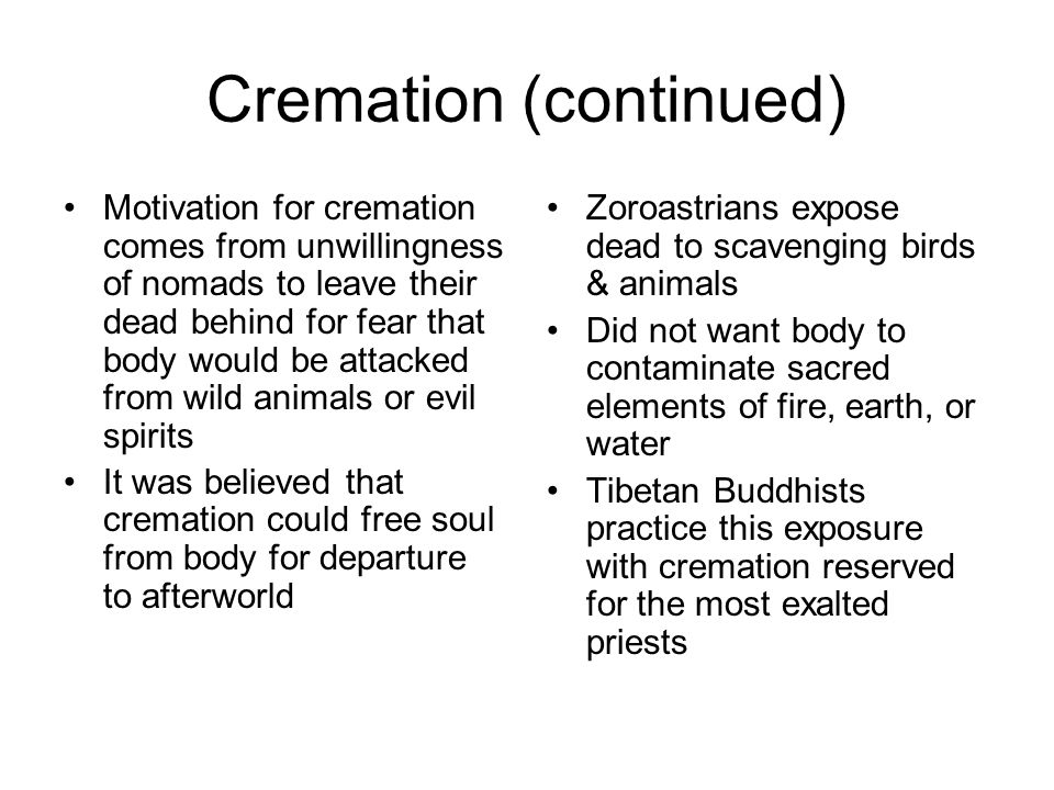 Cremation (continued) Motivation for cremation comes from unwillingness of nomads to leave their dead behind for fear that body would be attacked from