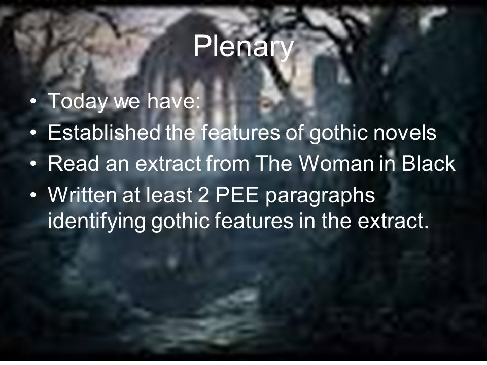 Plenary Today we have: Established the features of gothic novels Read an extract from The Woman in Black Written at least 2 PEE paragraphs identifying