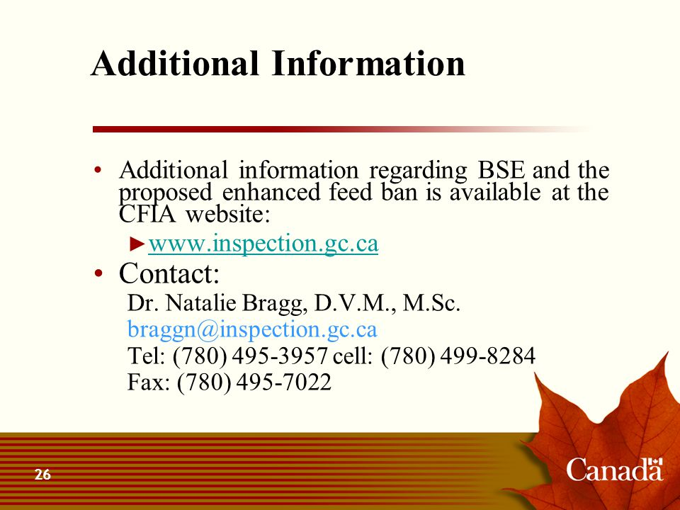26 Additional Information Additional information regarding BSE and the proposed enhanced feed ban is available at the CFIA website: ► www.inspection.g