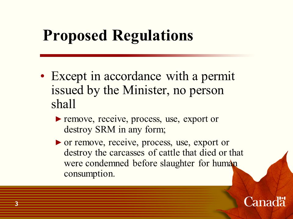 4 Proposed Regulations The Minister shall not issue a permit for the destruction of SRM or carcasses unless the destruction is to be by: ► incineration; ► or another method, that will ensure that the SRM or carcass will not be used as food for humans or animals and will not enter the environment in such a way that it could contaminate any water or food supply….