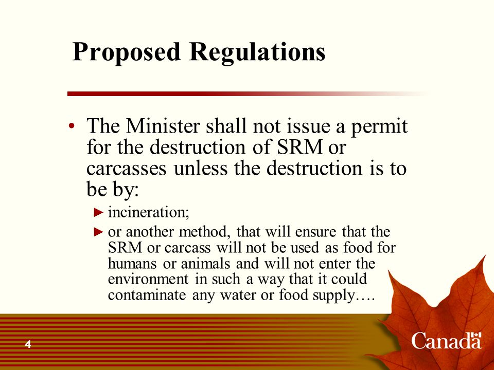 4 Proposed Regulations The Minister shall not issue a permit for the destruction of SRM or carcasses unless the destruction is to be by: ► incineratio