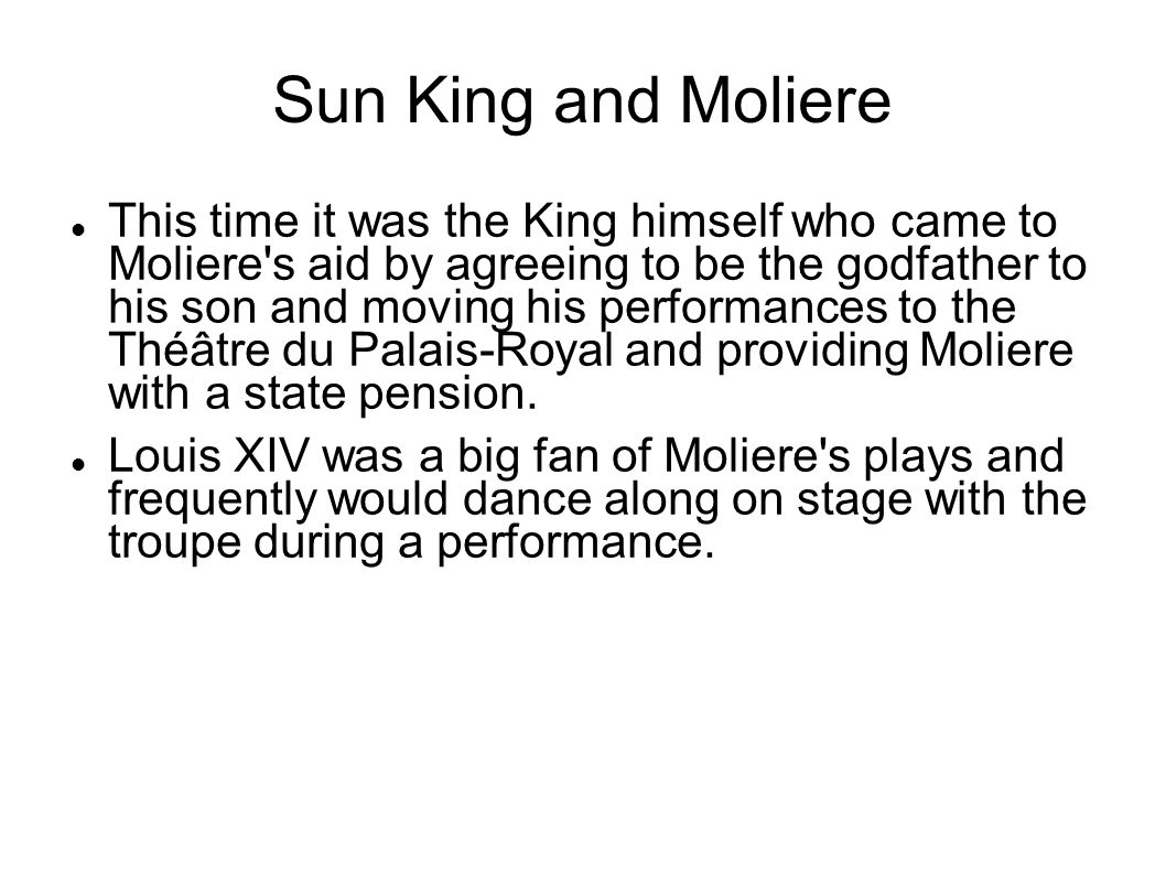 Sun King and Moliere This time it was the King himself who came to Moliere s aid by agreeing to be the godfather to his son and moving his performances to the Théâtre du Palais-Royal and providing Moliere with a state pension.