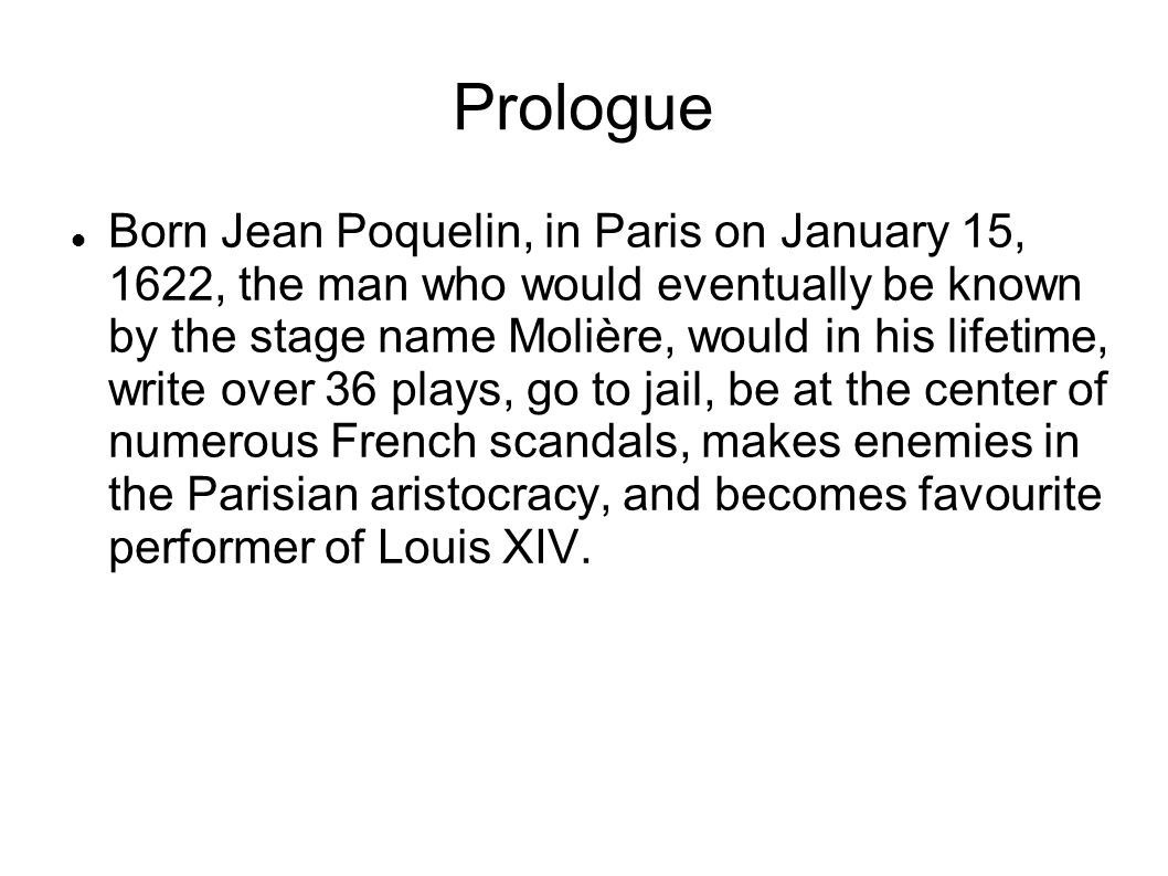 Prologue Born Jean Poquelin, in Paris on January 15, 1622, the man who would eventually be known by the stage name Molière, would in his lifetime, write over 36 plays, go to jail, be at the center of numerous French scandals, makes enemies in the Parisian aristocracy, and becomes favourite performer of Louis XIV.