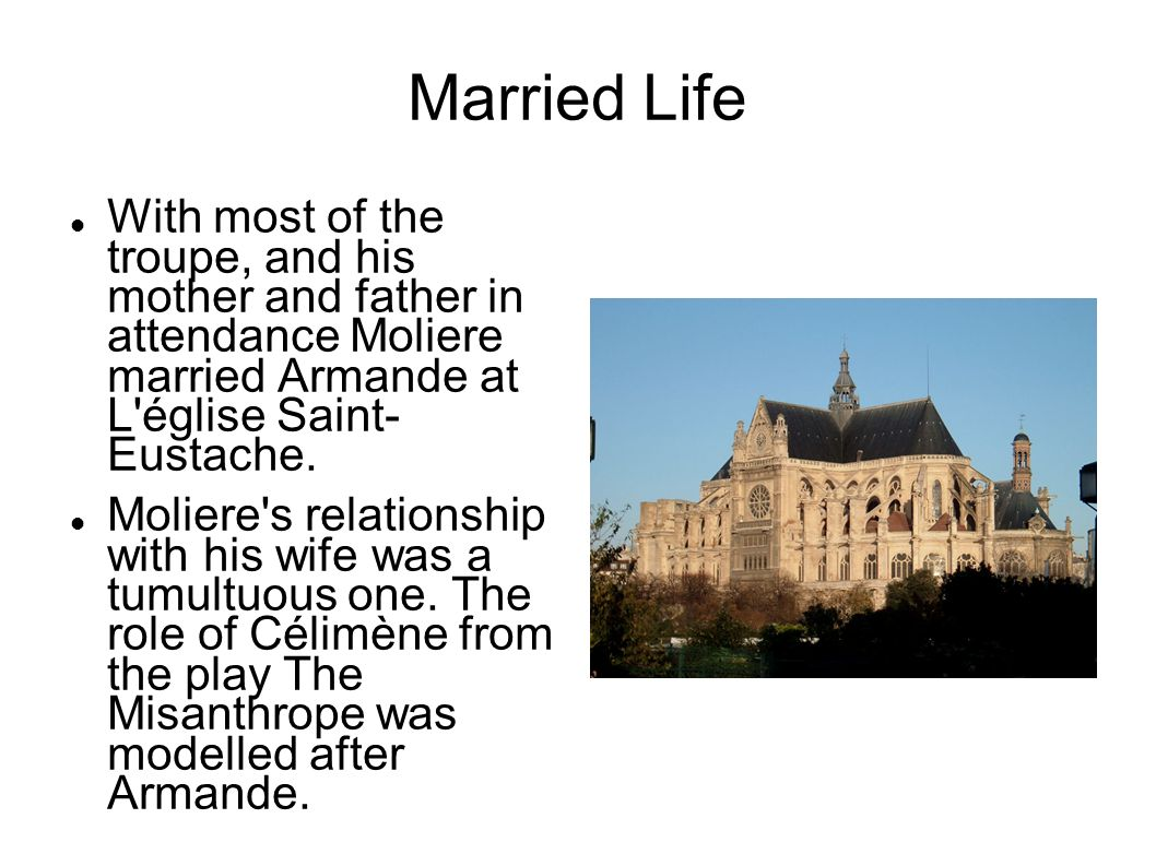 Married Life With most of the troupe, and his mother and father in attendance Moliere married Armande at L église Saint- Eustache.