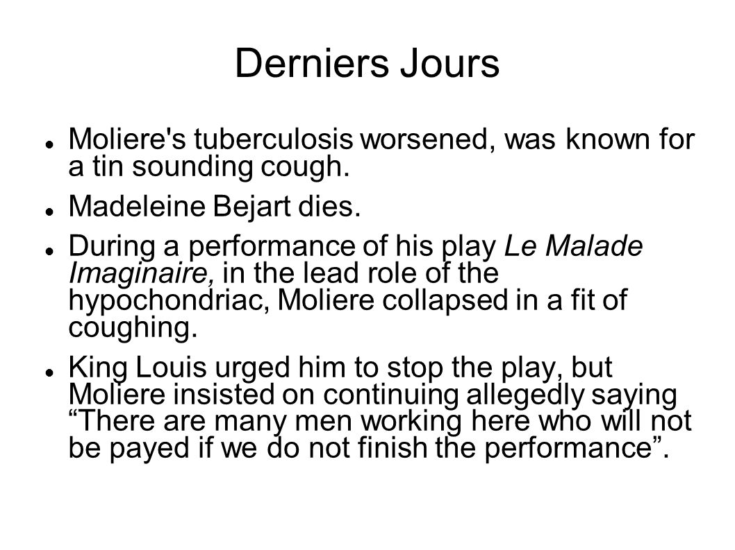 Derniers Jours Moliere's tuberculosis worsened, was known for a tin sounding cough. Madeleine Bejart dies. During a performance of his play Le Malade