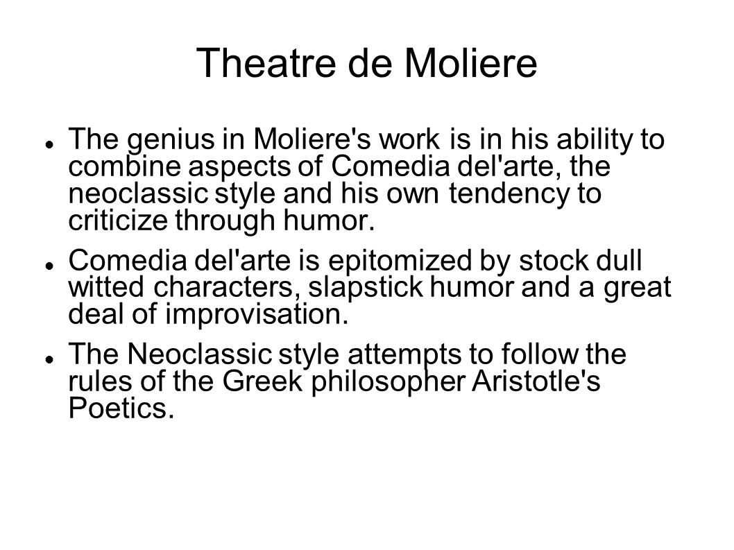 Theatre de Moliere The genius in Moliere's work is in his ability to combine aspects of Comedia del'arte, the neoclassic style and his own tendency to