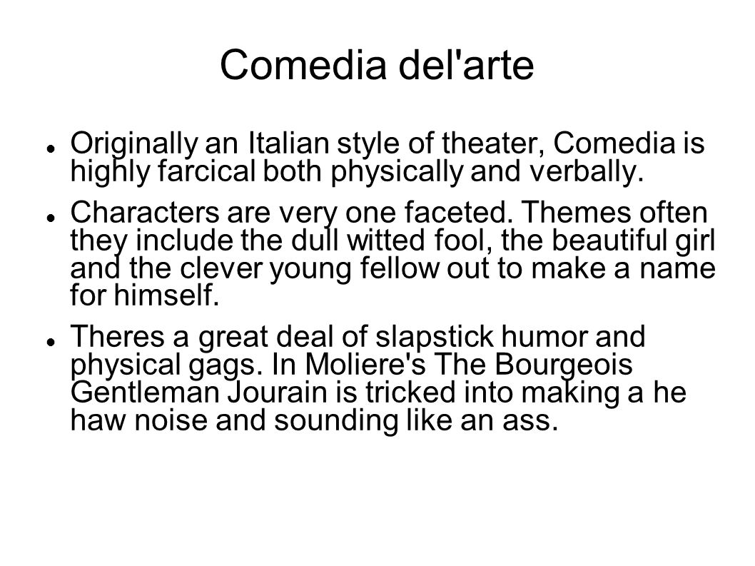 Comedia del arte Originally an Italian style of theater, Comedia is highly farcical both physically and verbally.