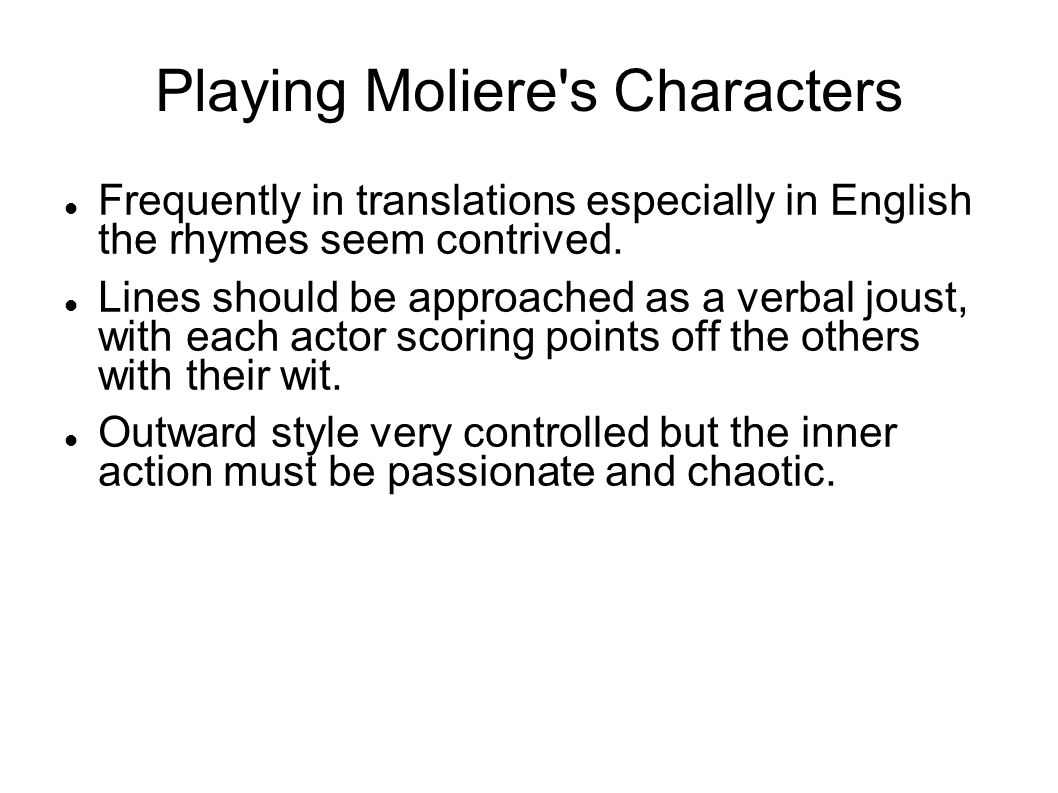 Playing Moliere's Characters Frequently in translations especially in English the rhymes seem contrived. Lines should be approached as a verbal joust,