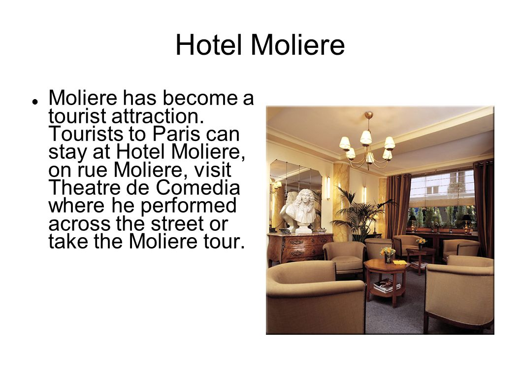 Hotel Moliere Moliere has become a tourist attraction. Tourists to Paris can stay at Hotel Moliere, on rue Moliere, visit Theatre de Comedia where he
