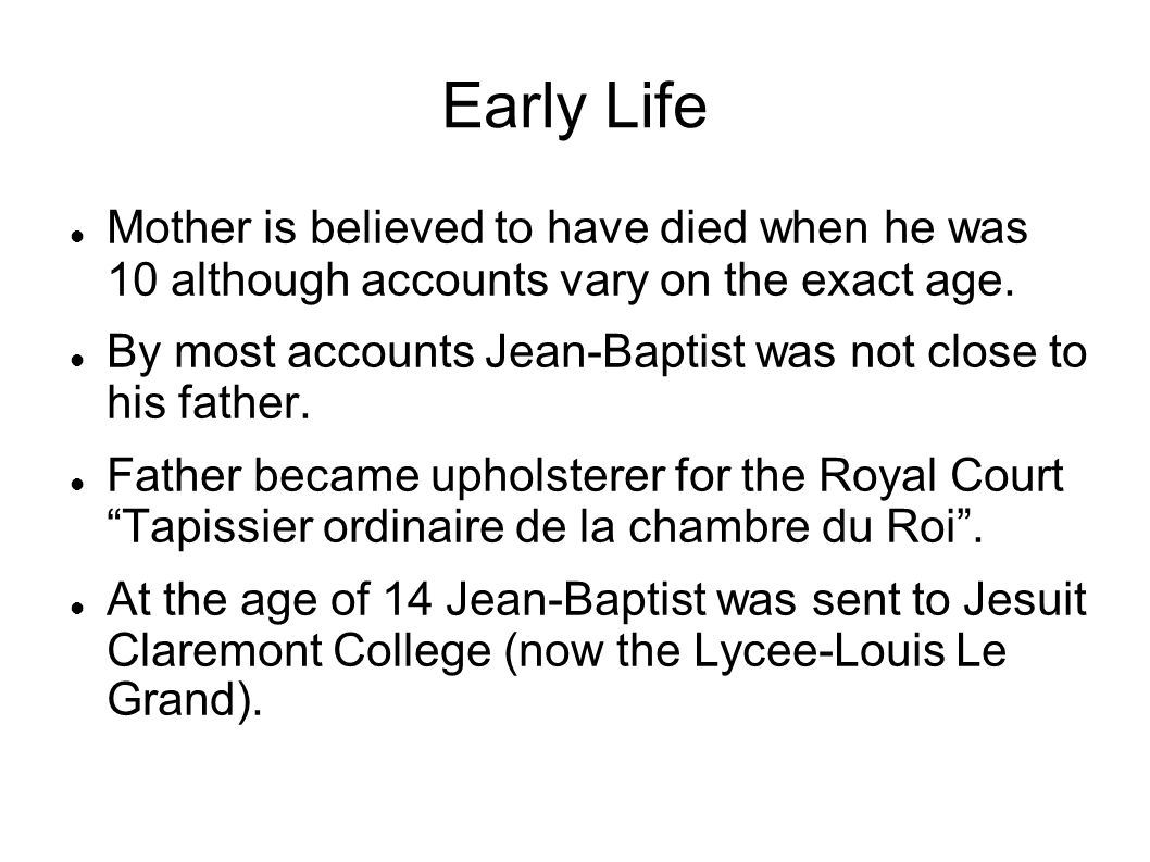 Early Life Mother is believed to have died when he was 10 although accounts vary on the exact age. By most accounts Jean-Baptist was not close to his