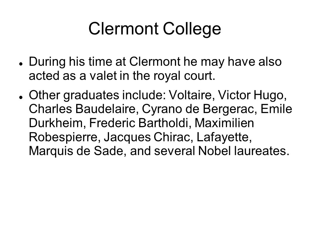 Clermont College During his time at Clermont he may have also acted as a valet in the royal court. Other graduates include: Voltaire, Victor Hugo, Cha