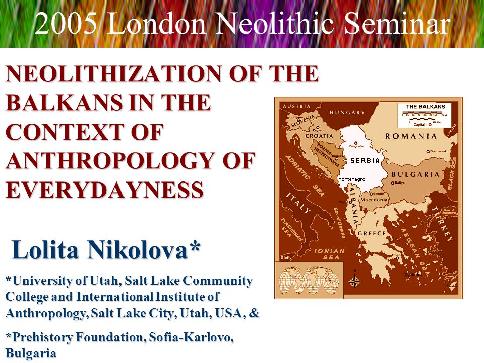 NEOLITHIZATION OF THE BALKANS IN THE CONTEXT OF ANTHROPOLOGY OF EVERYDAYNESS Lolita Nikolova* 2005 London Neolithic Seminar *University of Utah, Salt