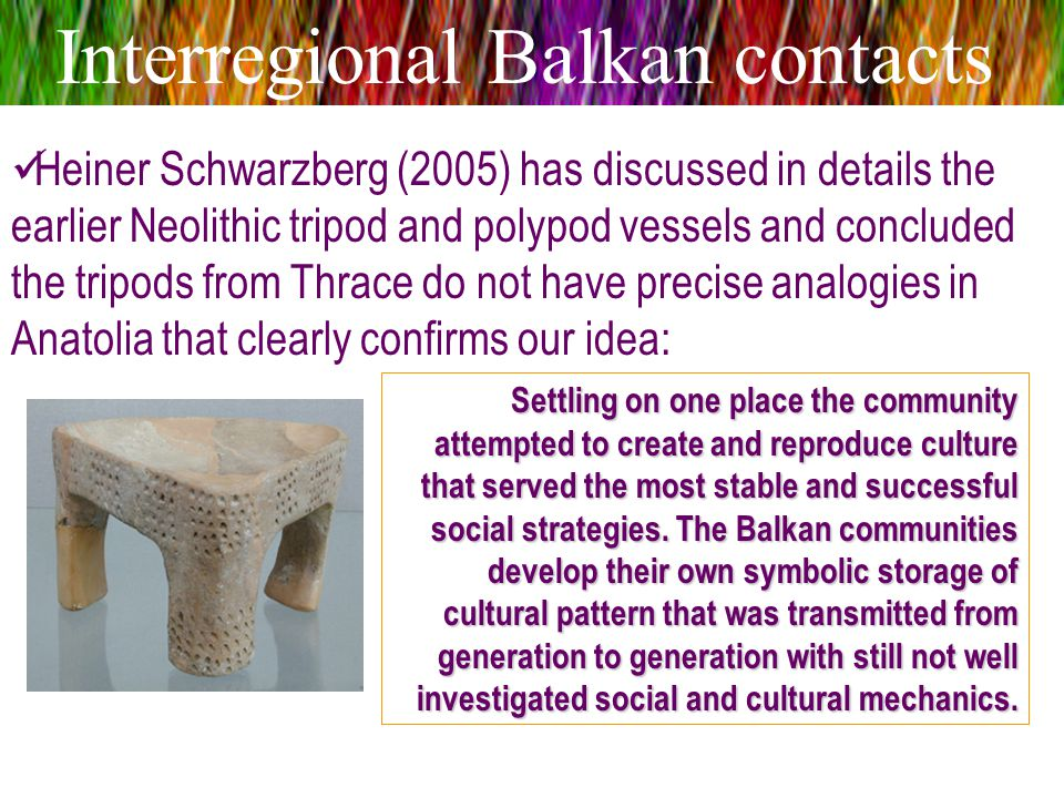 Interregional Balkan contacts Heiner Schwarzberg (2005) has discussed in details the earlier Neolithic tripod and polypod vessels and concluded the tr