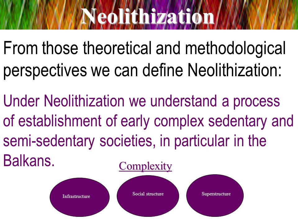 From those theoretical and methodological perspectives we can define Neolithization: Under Neolithization we understand a process of establishment of