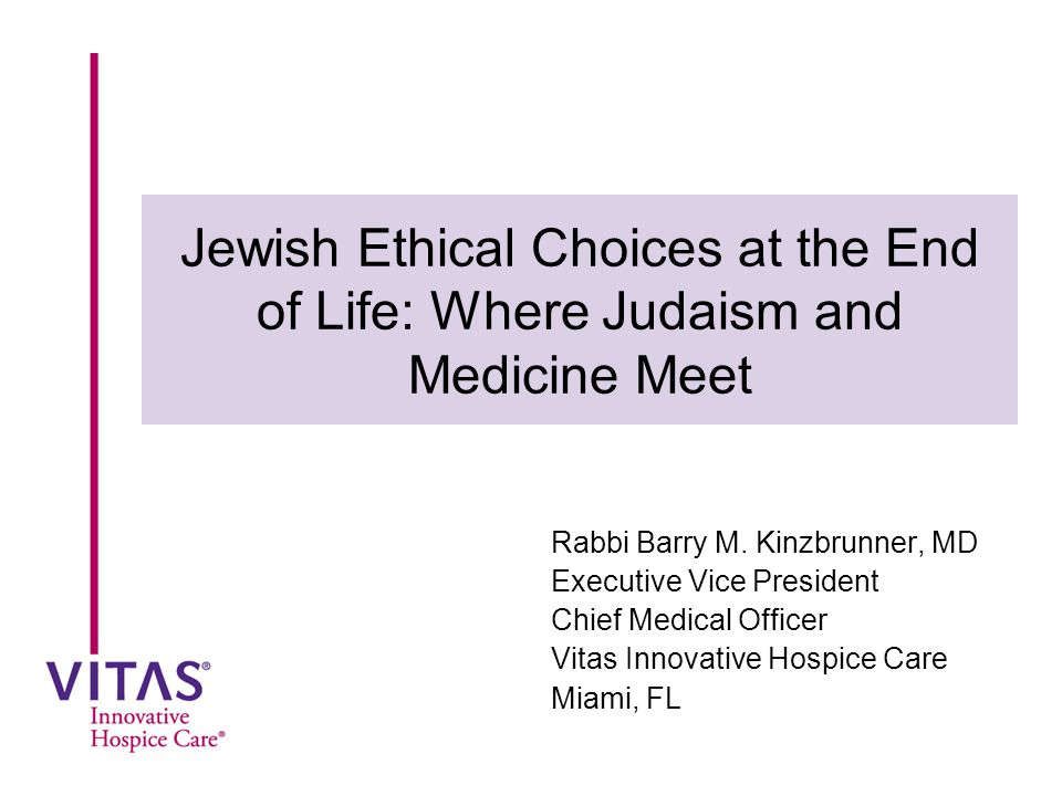 Jewish Ethical Choices at the End of Life: Where Judaism and Medicine Meet Rabbi Barry M. Kinzbrunner, MD Executive Vice President Chief Medical Offic