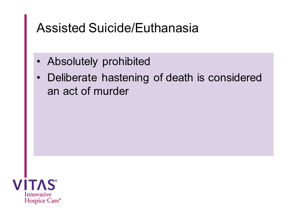 Assisted Suicide/Euthanasia Absolutely prohibited Deliberate hastening of death is considered an act of murder
