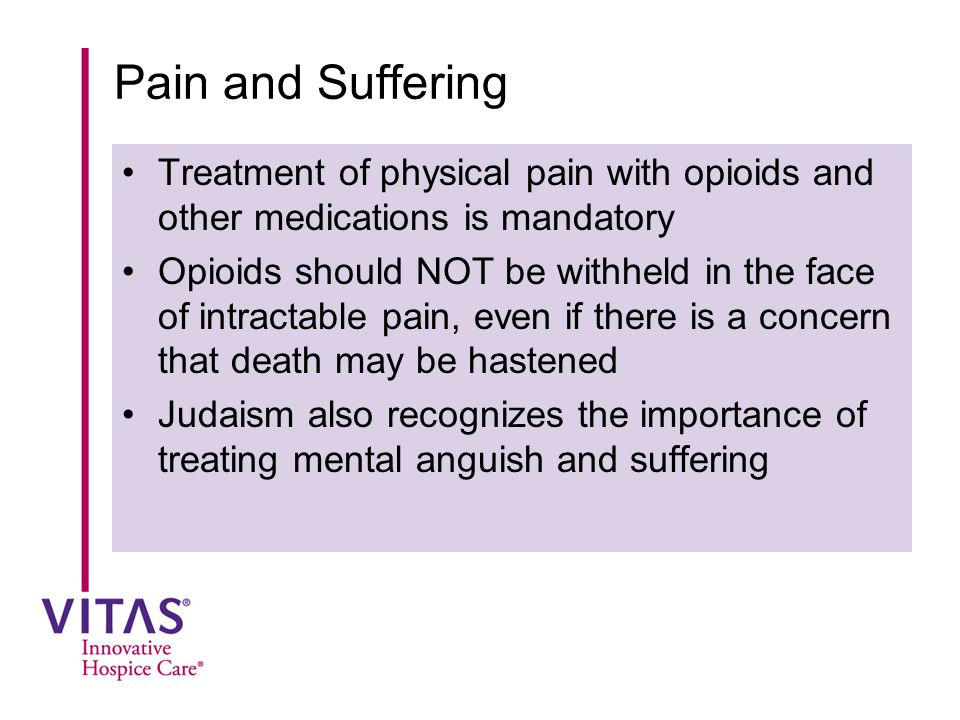 Pain and Suffering Treatment of physical pain with opioids and other medications is mandatory Opioids should NOT be withheld in the face of intractabl