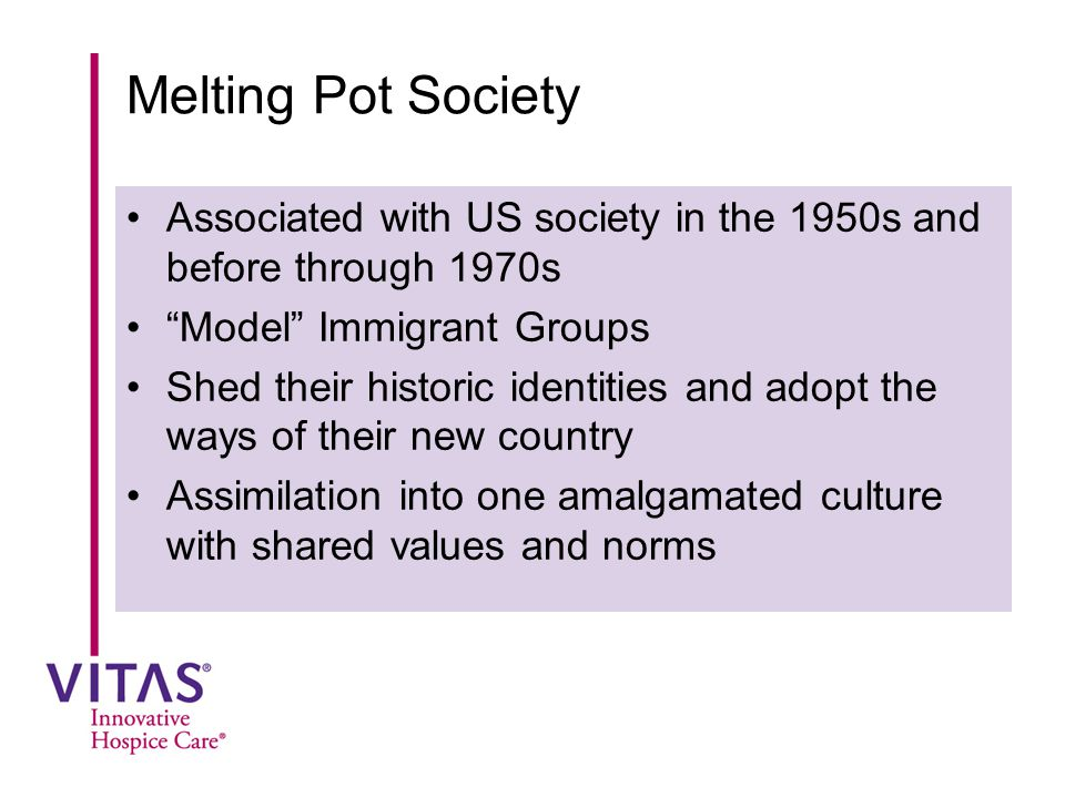 "Melting Pot Society Associated with US society in the 1950s and before through 1970s ""Model"" Immigrant Groups Shed their historic identities and adopt"