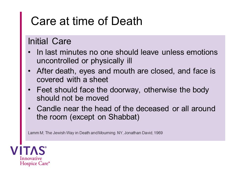 Care at time of Death Initial Care In last minutes no one should leave unless emotions uncontrolled or physically ill After death, eyes and mouth are