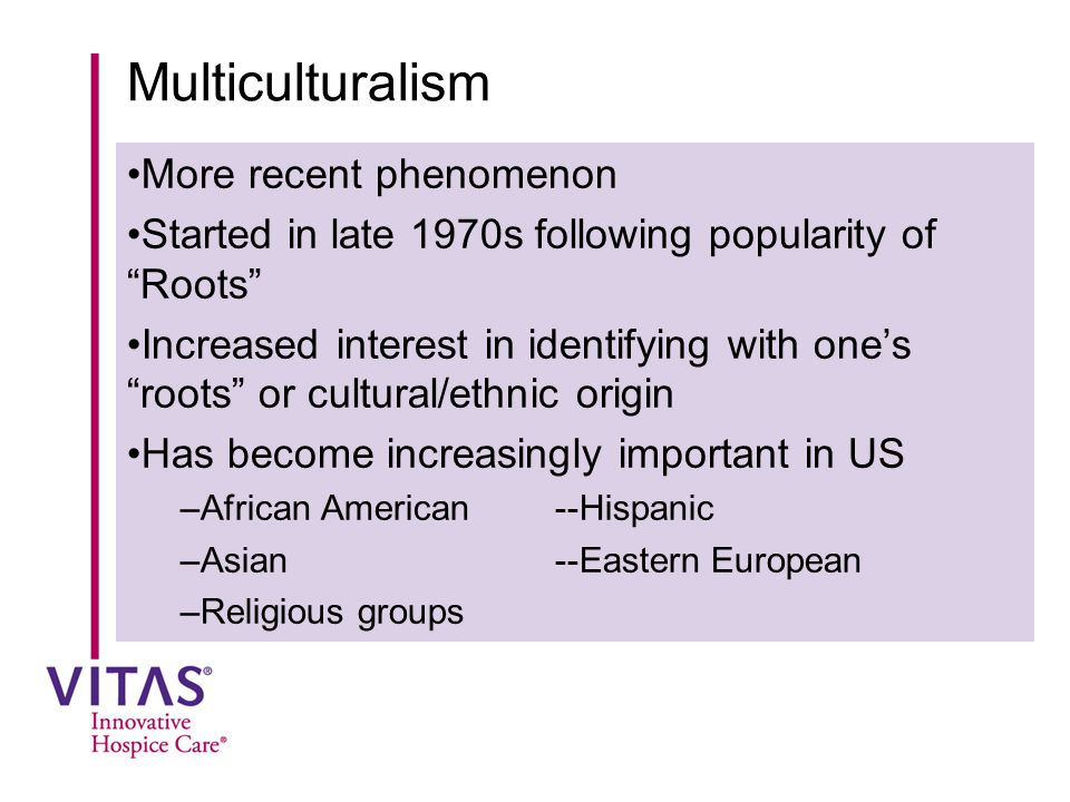 "Multiculturalism More recent phenomenon Started in late 1970s following popularity of ""Roots"" Increased interest in identifying with one's ""roots"" or"