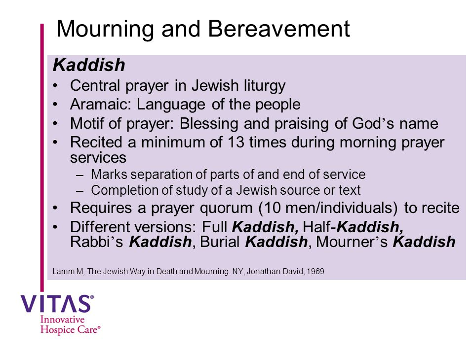 Mourning and Bereavement Kaddish Central prayer in Jewish liturgy Aramaic: Language of the people Motif of prayer: Blessing and praising of God ' s na