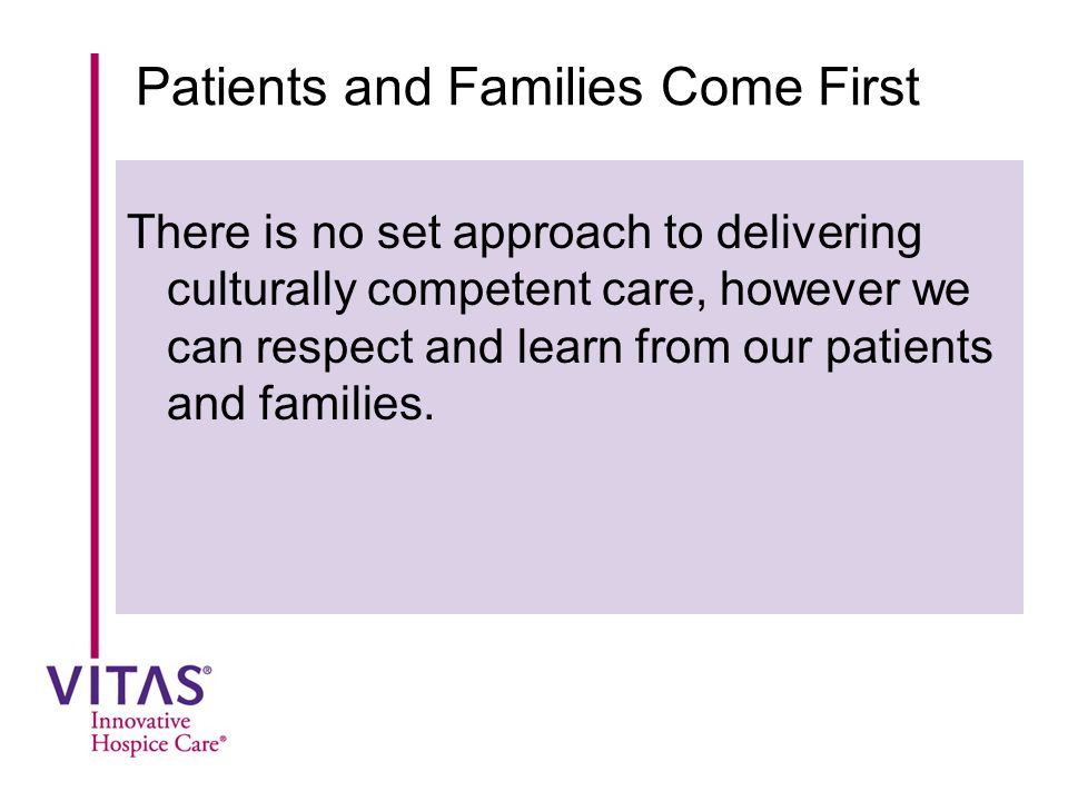 Patients and Families Come First There is no set approach to delivering culturally competent care, however we can respect and learn from our patients